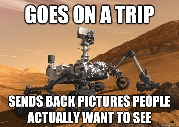 Goes on a trip Sends back pictures people actually want to see - Goes on a trip Sends back pictures people actually want to see  Good Guy Mars Rover