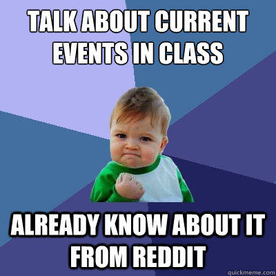 Talk about current events in class Already know about it from Reddit - Talk about current events in class Already know about it from Reddit  Success Kid