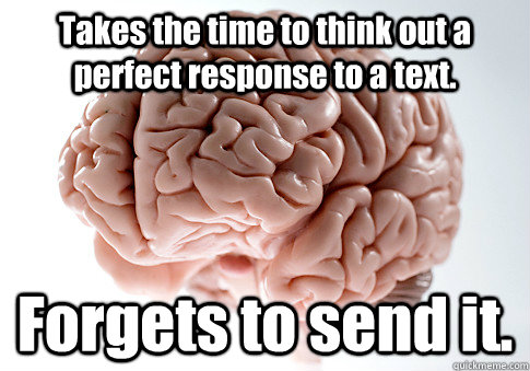 Takes the time to think out a perfect response to a text. Forgets to send it.  - Takes the time to think out a perfect response to a text. Forgets to send it.   Scumbag Brain