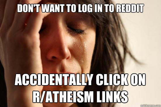 Don't want to log in to reddit accidentally click on r/atheism links - Don't want to log in to reddit accidentally click on r/atheism links  First World Problems
