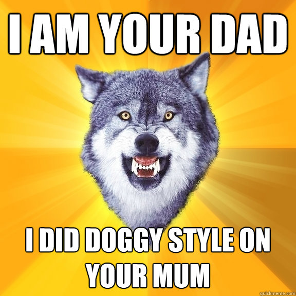 i am your dad i did doggy style on your mum - i am your dad i did doggy style on your mum  Courage Wolf