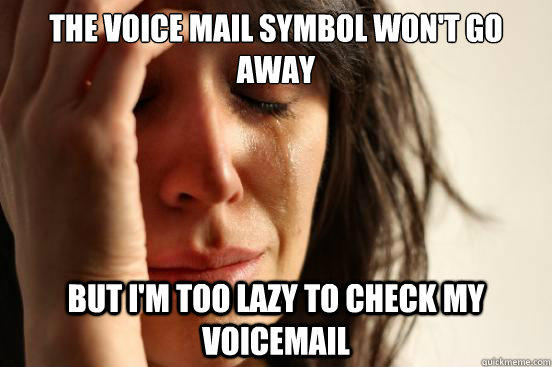 the voice mail symbol won't go away but i'm too lazy to check my voicemail  - the voice mail symbol won't go away but i'm too lazy to check my voicemail   First World Problems