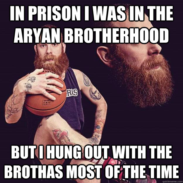 in prison i was in the aryan brotherhood but i hung out with the brothas most of the time - in prison i was in the aryan brotherhood but i hung out with the brothas most of the time  World White Webb