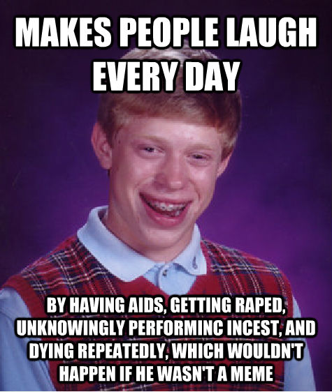 MAKES PEOPLE LAUGH EVERY DAY BY HAVING AIDS, GETTING RAPED, UNKNOWINGLY PERFORMINC INCEST, AND DYING REPEATEDLY, WHICH WOULDN'T HAPPEN IF HE WASN'T A MEME - MAKES PEOPLE LAUGH EVERY DAY BY HAVING AIDS, GETTING RAPED, UNKNOWINGLY PERFORMINC INCEST, AND DYING REPEATEDLY, WHICH WOULDN'T HAPPEN IF HE WASN'T A MEME  Unlucky Brian