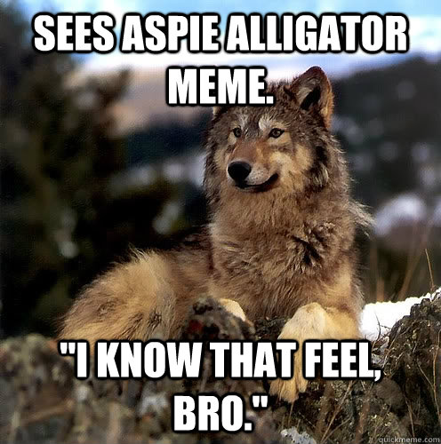 Sees Aspie Alligator meme.