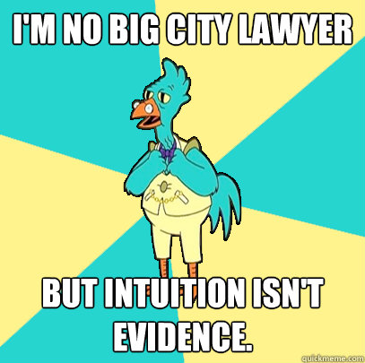 I'm no big city lawyer but intuition isn't evidence.