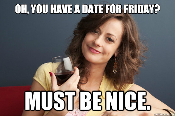 79108f56231a4ab52e92416c41716761a35996c60342609d34061a75fb77744b oh, you have a date for friday? must be nice forever resentful