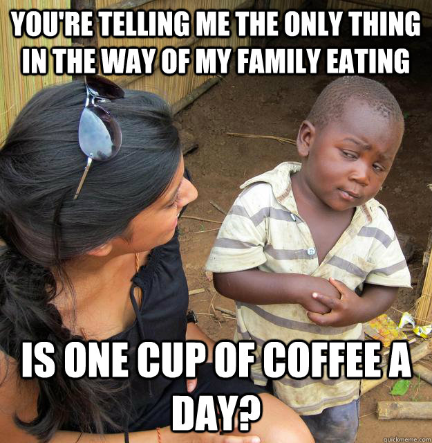 You're telling me the only thing in the way of my family eating Is one cup of coffee a day?