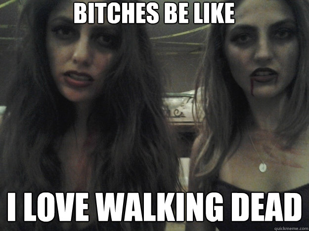 bitches be like i love walking dead - bitches be like i love walking dead  Misc
