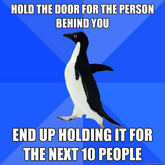 Hold the door for the person behind you End up holding it for the next 10 people - Hold the door for the person behind you End up holding it for the next 10 people  Socially Awkward Penguin