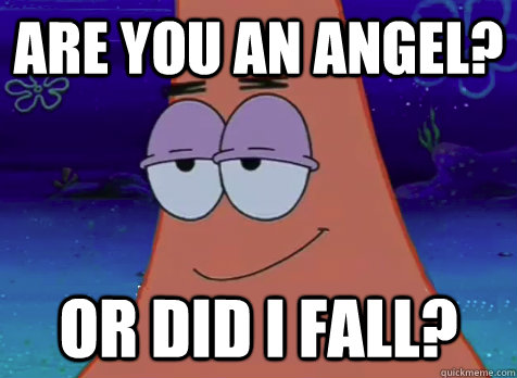 Are you an angel? Or did I fall?