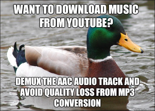 Want to download music from youtube? Demux the aac audio track and avoid quality loss from mp3 conversion - Want to download music from youtube? Demux the aac audio track and avoid quality loss from mp3 conversion  Actual Advice Mallard