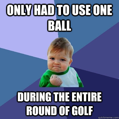 Only had to use one ball during the entire round of golf - Only had to use one ball during the entire round of golf  Success Kid