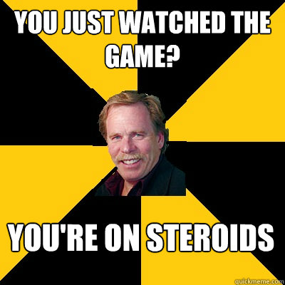 You just watched the game? You're on Steroids - You just watched the game? You're on Steroids  John Steigerwald