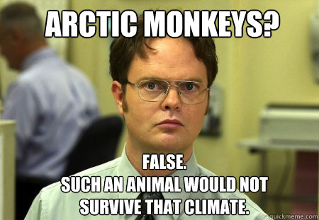 Arctic Monkeys? FALSE.   such an animal would not survive that climate. - Arctic Monkeys? FALSE.   such an animal would not survive that climate.  Schrute