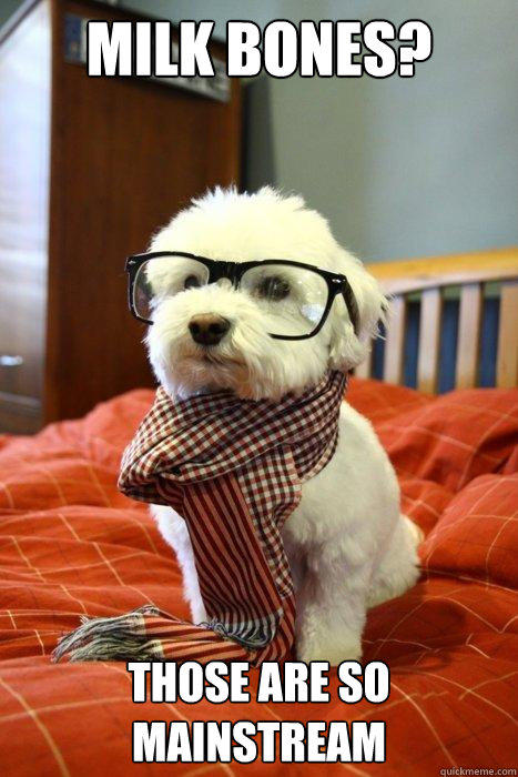 milk bones? Those are so mainstream  Hipster Dog