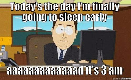 TODAY'S THE DAY I'M FINALLY GOING TO SLEEP EARLY AAAAAAAAAAAAAD IT'S 3 AM anditsgone