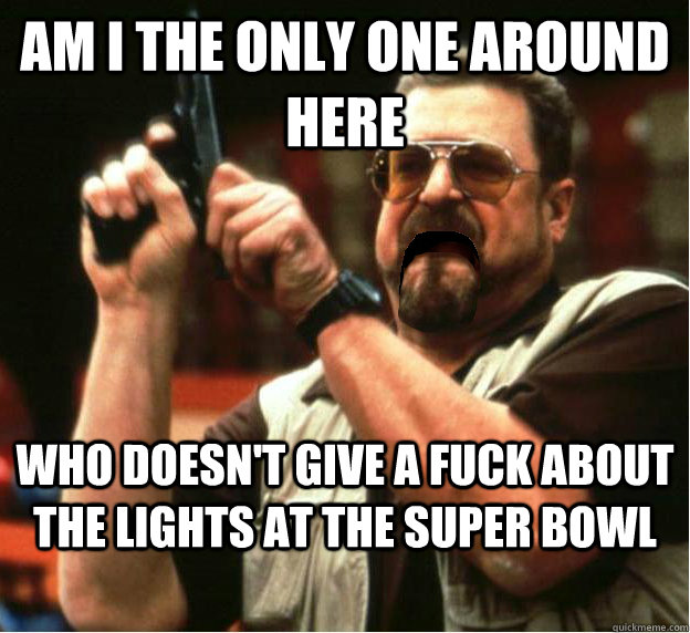 Am i the only one around here who doesn't give a fuck about the lights at the super bowl - Am i the only one around here who doesn't give a fuck about the lights at the super bowl  Misc