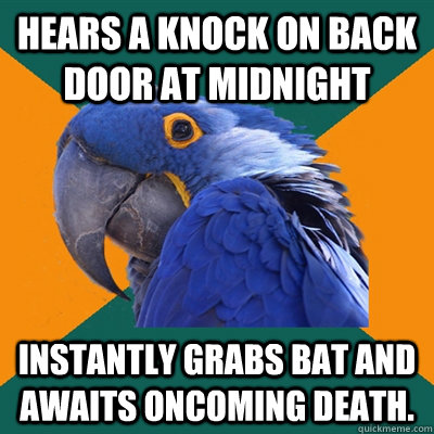 Hears a knock on back door at midnight Instantly grabs bat and awaits oncoming death. - Hears a knock on back door at midnight Instantly grabs bat and awaits oncoming death.  Paranoid Parrot