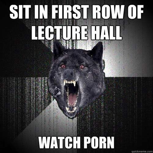 Sit in first row of lecture hall watch porn  - Sit in first row of lecture hall watch porn   insanitywolf
