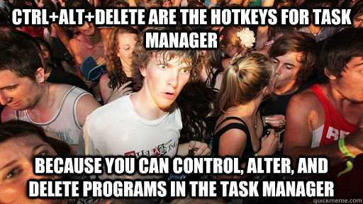 ctrl+alt+delete are the hotkeys for task manager because you can control, alter, and delete programs in the task manager - ctrl+alt+delete are the hotkeys for task manager because you can control, alter, and delete programs in the task manager  Sudden Clarity Clarence