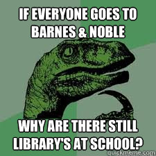 If everyone goes to barnes & noble why are there still library's at school?  Dinosaur