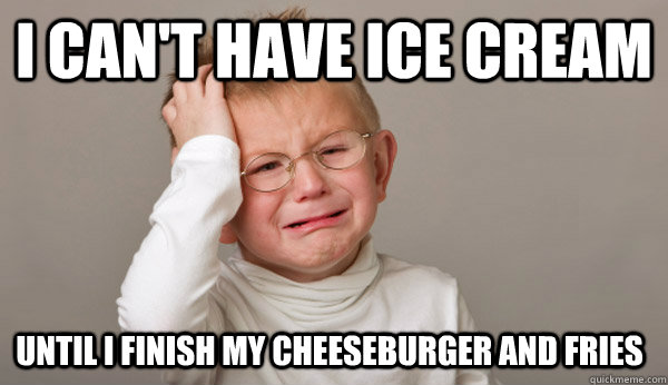 i can't have ice cream until i finish my cheeseburger and fries