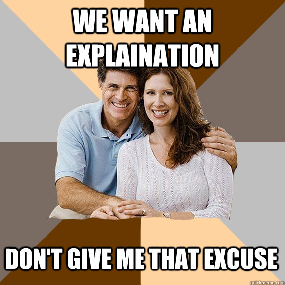 We want an explaination Don't give me that excuse - We want an explaination Don't give me that excuse  Scumbag Parents