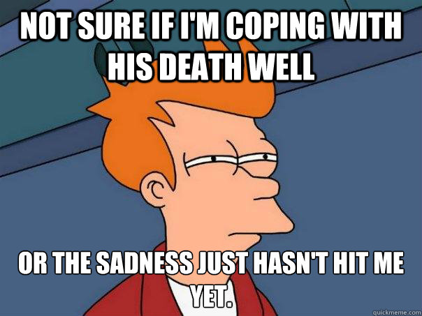 Not sure if I'm coping with his death well Or the sadness just hasn't hit me yet. - Not sure if I'm coping with his death well Or the sadness just hasn't hit me yet.  Futurama Fry