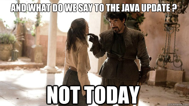 And what do we say to the java update ? Not Today - And what do we say to the java update ? Not Today  Arya not today