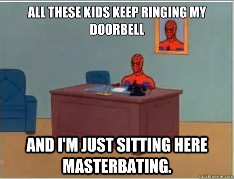 all these kids keep ringing my doorbell and i'm just sitting here masterbating. - all these kids keep ringing my doorbell and i'm just sitting here masterbating.  Spiderman Desk