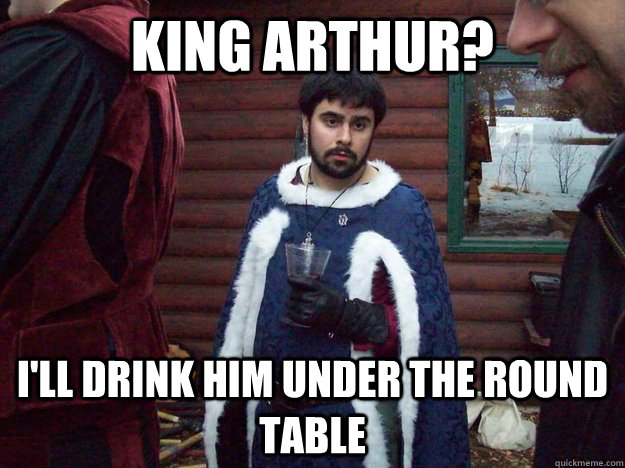 King arthur?  I'll drink him under the round table