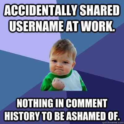 Accidentally shared username at work. Nothing in comment history to be ashamed of. - Accidentally shared username at work. Nothing in comment history to be ashamed of.  Success Kid
