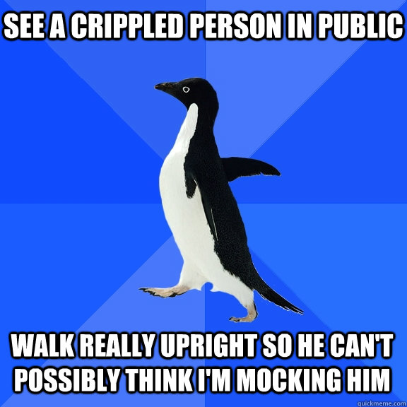 see a crippled person in public walk really upright so he can't possibly think I'm mocking him - see a crippled person in public walk really upright so he can't possibly think I'm mocking him  Socially Awkward Penguin