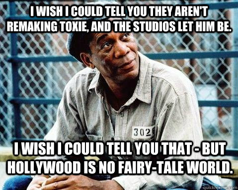 I wish I could tell you they AREN'T REMAKING TOXIE, and the STUDIOS let him be. I wish I could tell you that - but HOLLYWOOD is no fairy-tale world.