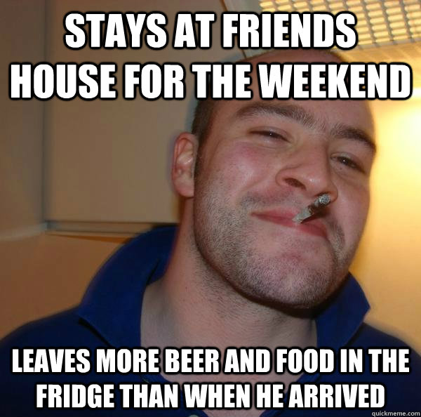 Stays at Friends house for the weekend leaves more beer and food in the fridge than when he arrived