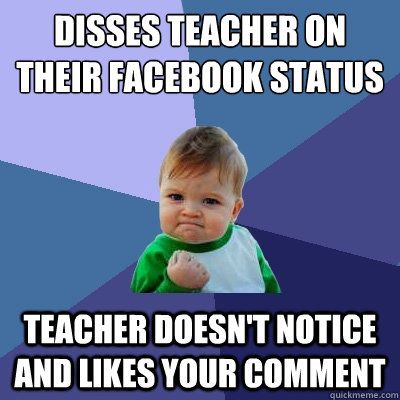 Disses teacher on their facebook status Teacher doesn't notice and likes your comment - Disses teacher on their facebook status Teacher doesn't notice and likes your comment  Success Kid