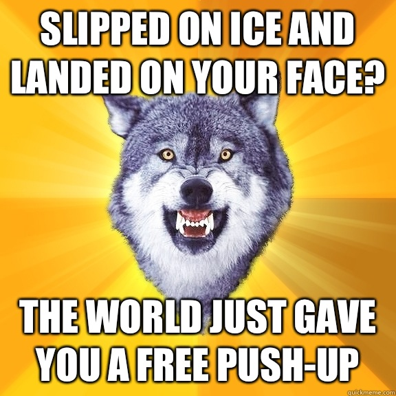 Slipped on ice and landed on your face? The world just gave you a free push-up - Slipped on ice and landed on your face? The world just gave you a free push-up  Misc