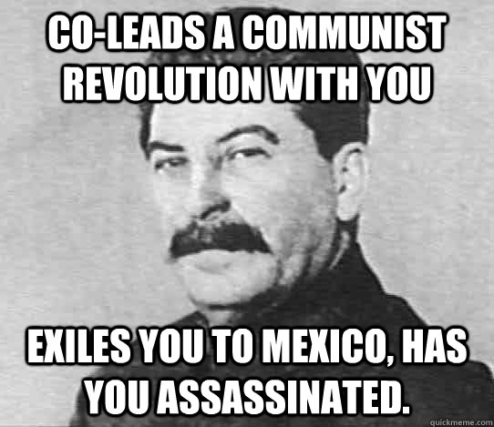 Co-Leads a Communist revolution with you Exiles you to Mexico, has you assassinated.