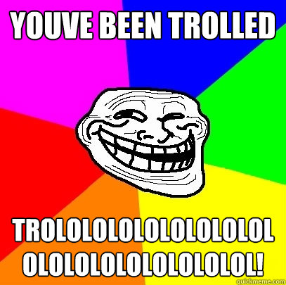 YOUVE BEEN TROLLED trolololololololololololololololololol! - YOUVE BEEN TROLLED trolololololololololololololololololol!  Troll Face