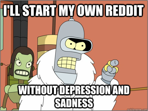 I'll start my own reddit without depression and sadness - I'll start my own reddit without depression and sadness  Blackjack Bender