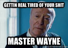 Gettin Real Tired of your shit Master wayne - Gettin Real Tired of your shit Master wayne  Gettin Real Tired Of Your Shit