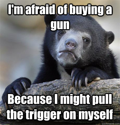 I'm afraid of buying a gun Because I might pull the trigger on myself - I'm afraid of buying a gun Because I might pull the trigger on myself  Confession Bear