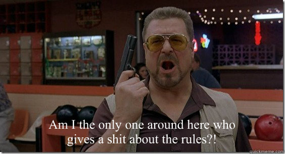 Am I the only one around here who gives a shit about the rules?!
