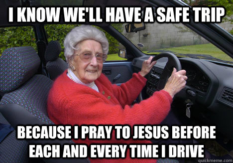 I know we'll have a safe trip Because I pray to Jesus before each and every time I drive