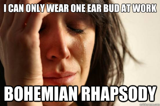 I can only wear one ear bud at work Bohemian Rhapsody - I can only wear one ear bud at work Bohemian Rhapsody  First World Problems