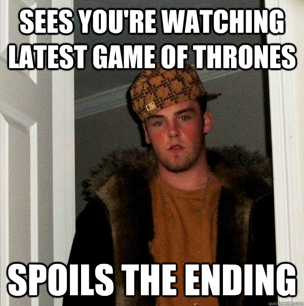 Sees you're watching latest game of thrones spoils the ending - Sees you're watching latest game of thrones spoils the ending  Scumbag Steve