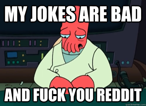 My jokes are bad  and fuck you reddit - My jokes are bad  and fuck you reddit  sad zoidberg