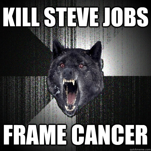 kill steve jobs frame cancer - kill steve jobs frame cancer  Insanity Wolf