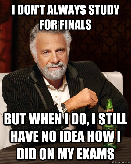 I don't always study for finals  but when i do, i still have no idea how i did on my exams - I don't always study for finals  but when i do, i still have no idea how i did on my exams  The Most Interesting Man In The World
